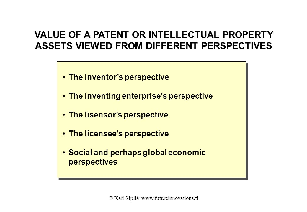 © Kari Sipilä www.futureinnovations.fi VALUE OF A PATENT OR INTELLECTUAL PROPERTY ASSETS VIEWED FROM DIFFERENT PERSPECTIVES The inventors perspective