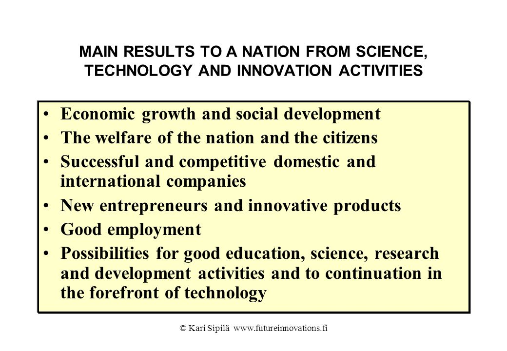 © Kari Sipilä www.futureinnovations.fi MAIN RESULTS TO A NATION FROM SCIENCE, TECHNOLOGY AND INNOVATION ACTIVITIES Economic growth and social developm