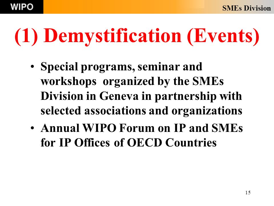 SMEs Division 15 (1) Demystification (Events) Special programs, seminar and workshops organized by the SMEs Division in Geneva in partnership with selected associations and organizations Annual WIPO Forum on IP and SMEs for IP Offices of OECD Countries