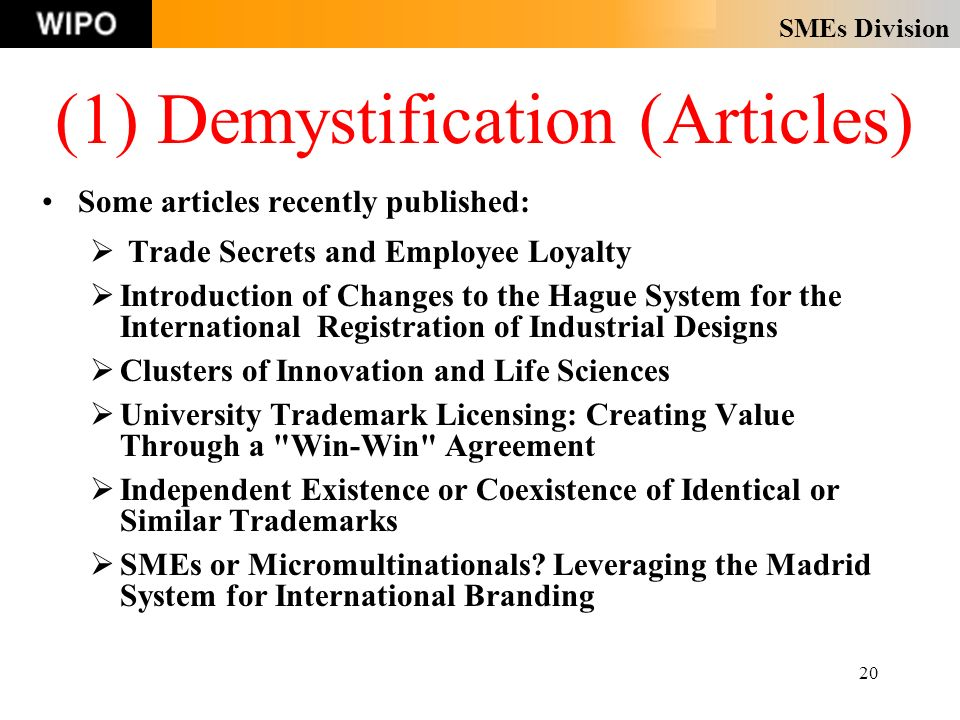 SMEs Division 20 (1) Demystification (Articles) Some articles recently published: Trade Secrets and Employee Loyalty Introduction of Changes to the Hague System for the International Registration of Industrial Designs Clusters of Innovation and Life Sciences University Trademark Licensing: Creating Value Through a Win-Win Agreement Independent Existence or Coexistence of Identical or Similar Trademarks SMEs or Micromultinationals.