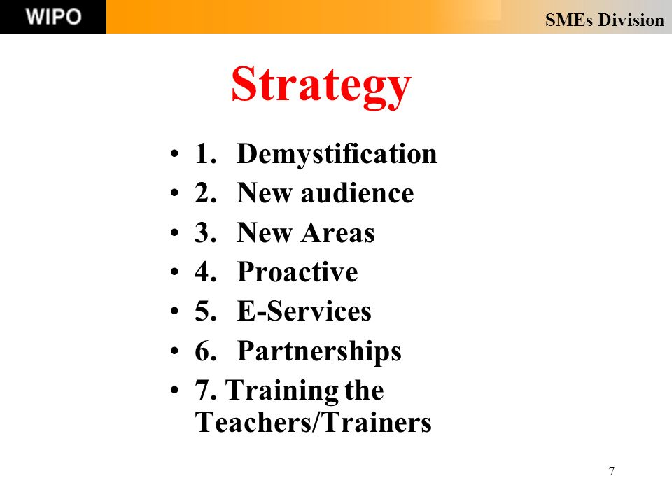 SMEs Division 7 Strategy 1.Demystification 2.New audience 3.New Areas 4.Proactive 5.E-Services 6.Partnerships 7. Training the Teachers/Trainers