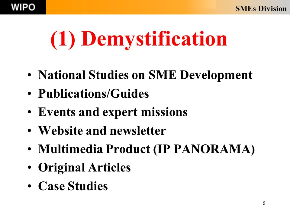 SMEs Division 8 (1) Demystification National Studies on SME Development Publications/Guides Events and expert missions Website and newsletter Multimedia Product (IP PANORAMA) Original Articles Case Studies
