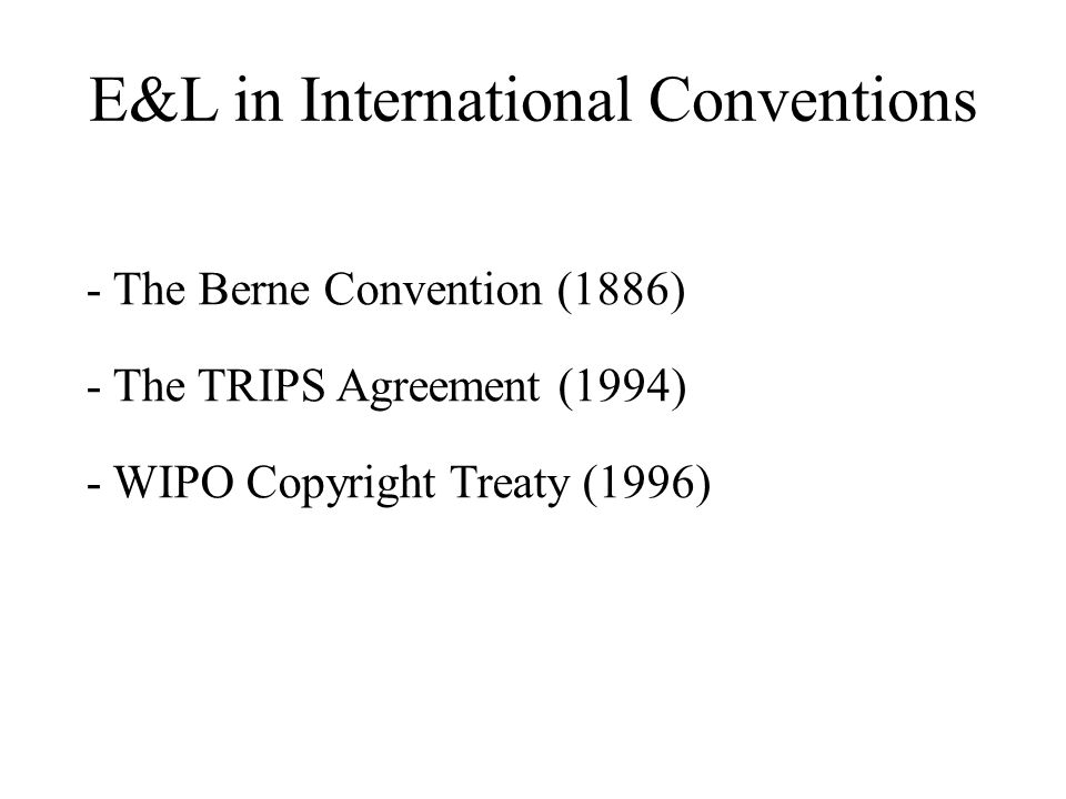 E&L in International Conventions - The Berne Convention (1886) - The TRIPS Agreement (1994) - WIPO Copyright Treaty (1996)
