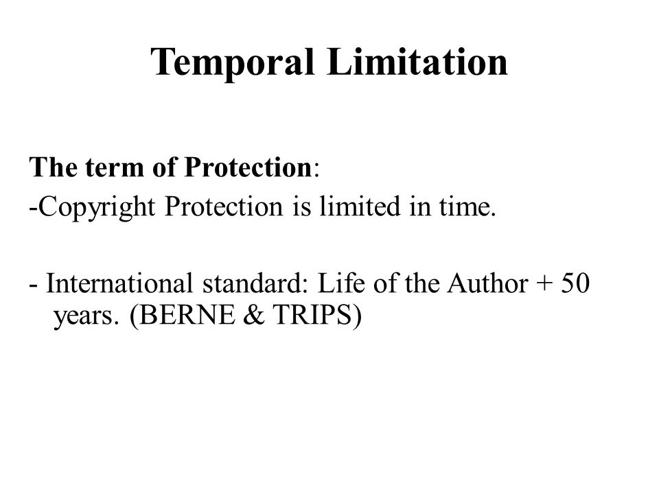 Temporal Limitation The term of Protection: -Copyright Protection is limited in time. - International standard: Life of the Author + 50 years. (BERNE