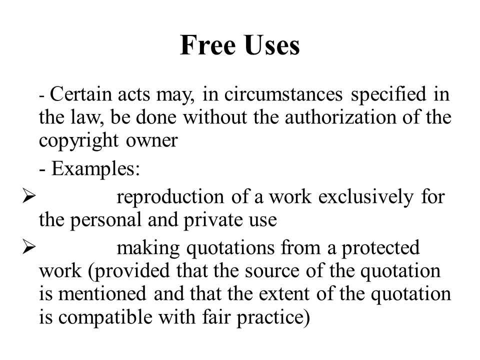 Free Uses - Certain acts may, in circumstances specified in the law, be done without the authorization of the copyright owner - Examples: reproduction