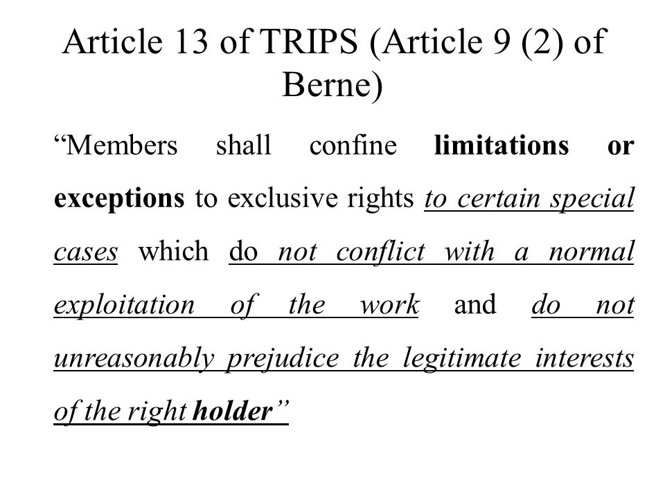 Article 13 of TRIPS (Article 9 (2) of Berne) Members shall confine limitations or exceptions to exclusive rights to certain special cases which do not