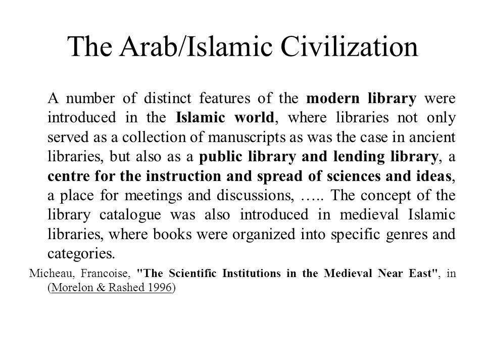 The Arab/Islamic Civilization A number of distinct features of the modern library were introduced in the Islamic world, where libraries not only serve