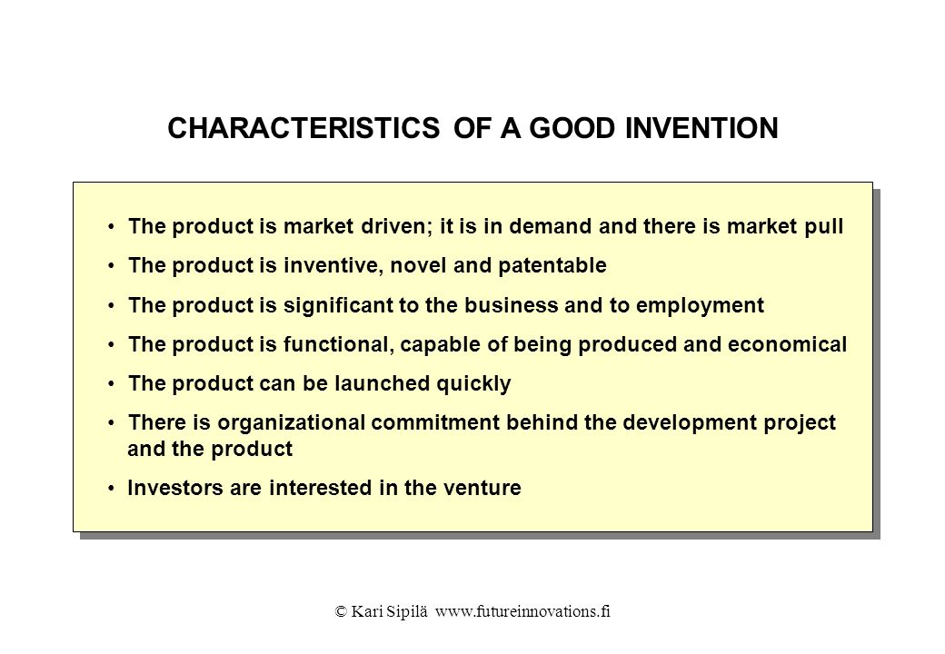 © Kari Sipilä www.futureinnovations.fi CHARACTERISTICS OF A GOOD INVENTION The product is market driven; it is in demand and there is market pull The