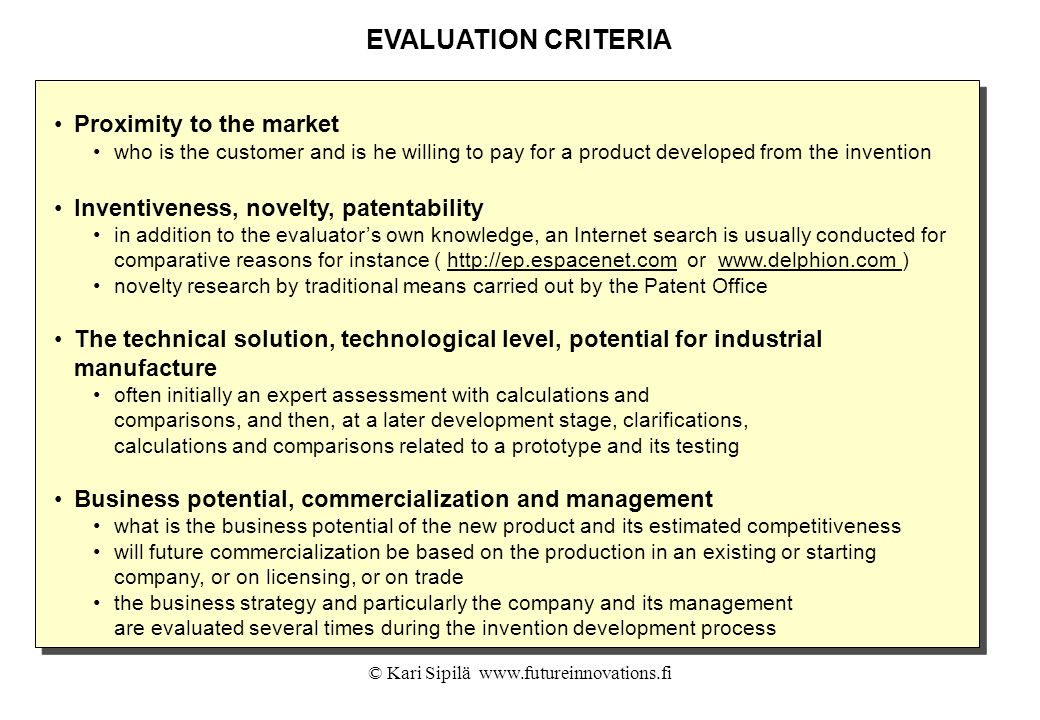 © Kari Sipilä www.futureinnovations.fi EVALUATION CRITERIA Proximity to the market who is the customer and is he willing to pay for a product develope