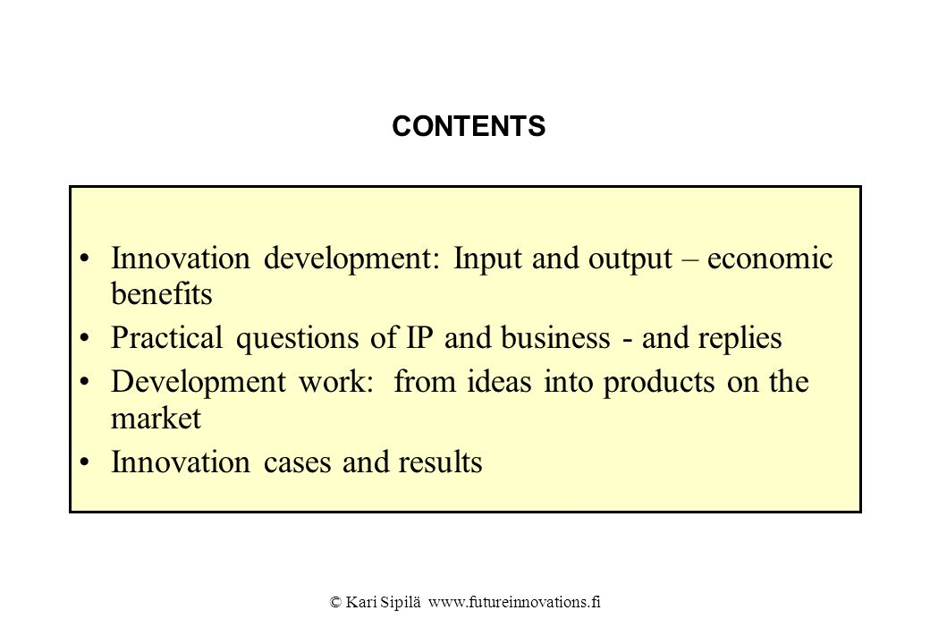 © Kari Sipilä www.futureinnovations.fi CONTENTS Innovation development: Input and output – economic benefits Practical questions of IP and business -