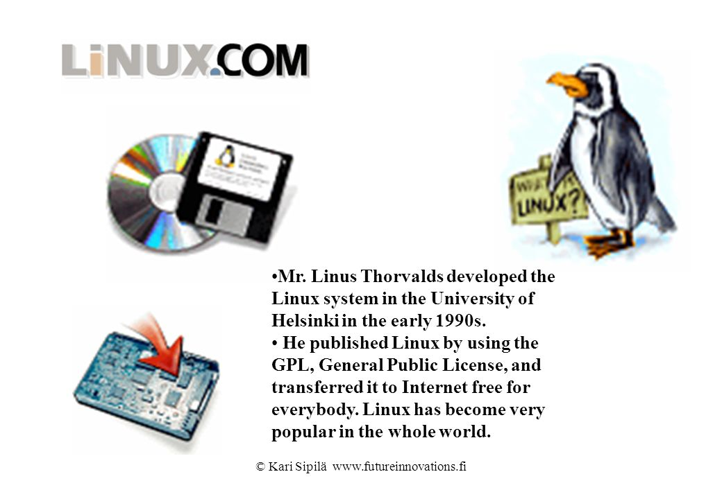 © Kari Sipilä www.futureinnovations.fi Mr. Linus Thorvalds developed the Linux system in the University of Helsinki in the early 1990s. He published L