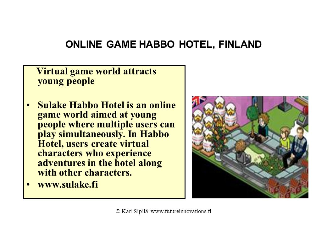 ONLINE GAME HABBO HOTEL, FINLAND Virtual game world attracts young people Sulake Habbo Hotel is an online game world aimed at young people where multi