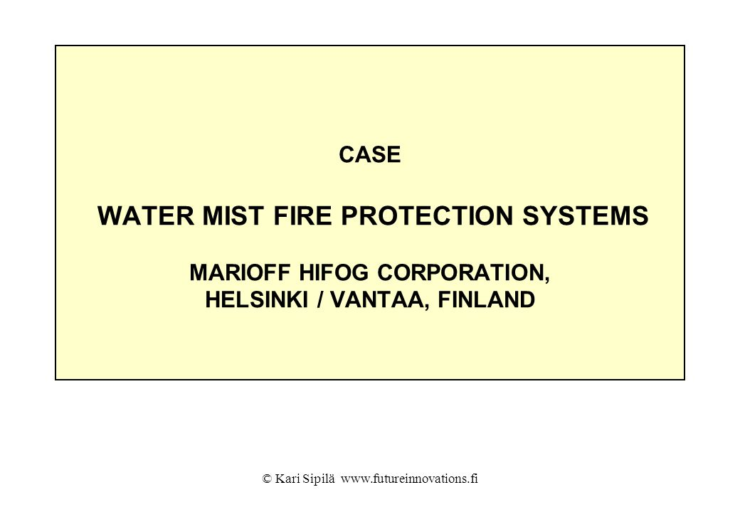 © Kari Sipilä www.futureinnovations.fi CASE WATER MIST FIRE PROTECTION SYSTEMS MARIOFF HIFOG CORPORATION, HELSINKI / VANTAA, FINLAND
