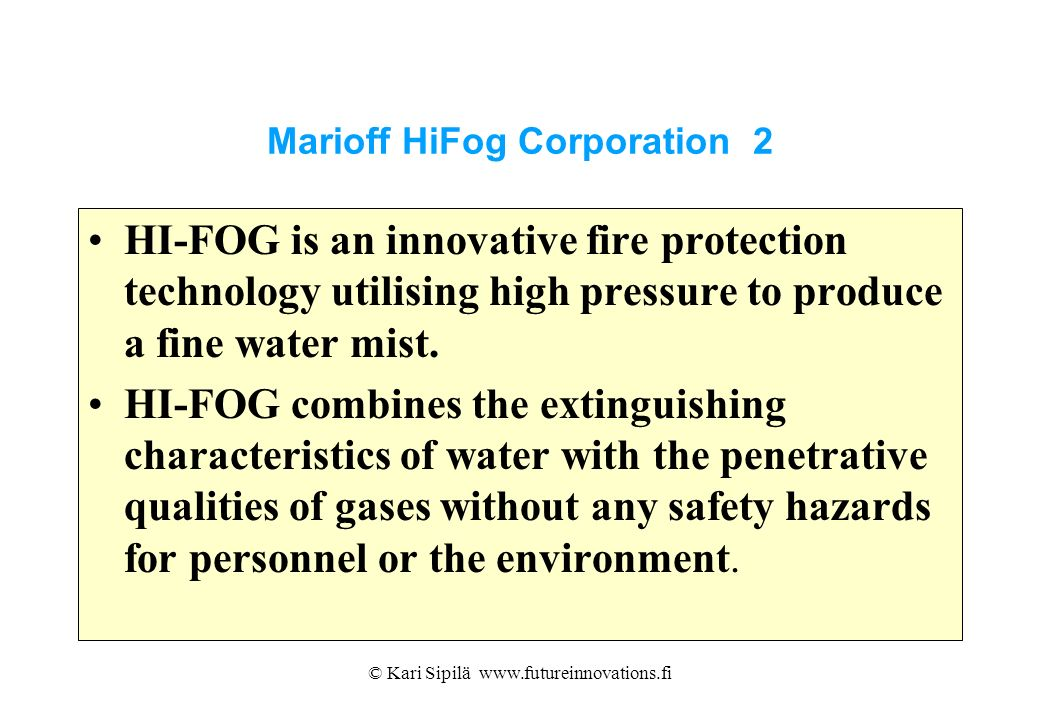 © Kari Sipilä www.futureinnovations.fi Marioff HiFog Corporation 2 HI-FOG is an innovative fire protection technology utilising high pressure to produ