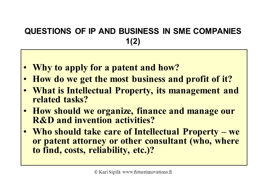 © Kari Sipilä www.futureinnovations.fi QUESTIONS OF IP AND BUSINESS IN SME COMPANIES 1(2) Why to apply for a patent and how? How do we get the most bu