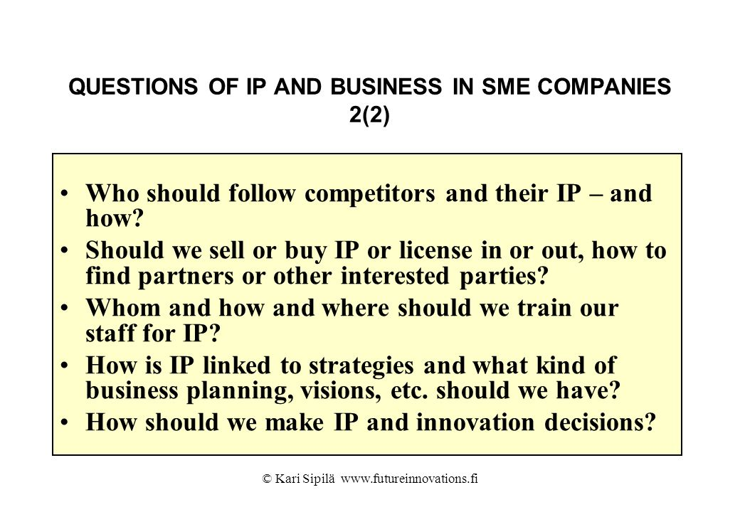 © Kari Sipilä www.futureinnovations.fi QUESTIONS OF IP AND BUSINESS IN SME COMPANIES 2(2) Who should follow competitors and their IP – and how? Should
