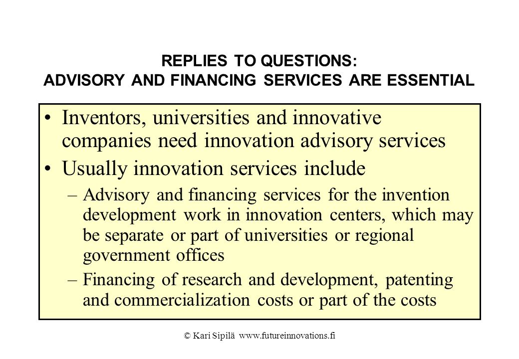 © Kari Sipilä www.futureinnovations.fi REPLIES TO QUESTIONS: ADVISORY AND FINANCING SERVICES ARE ESSENTIAL Inventors, universities and innovative comp