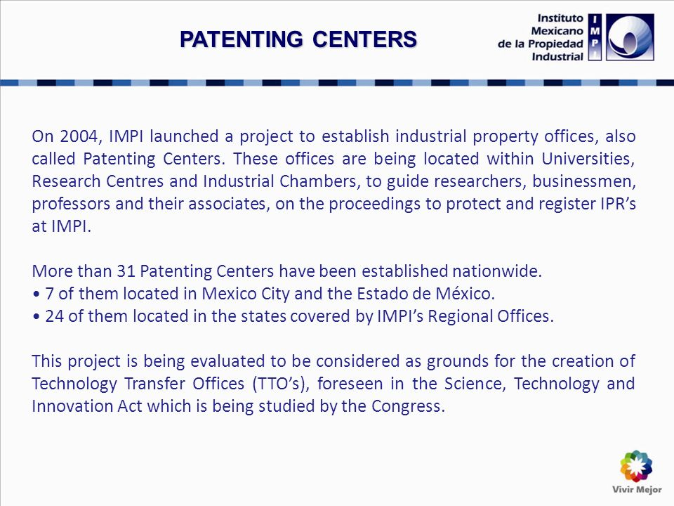 On 2004, IMPI launched a project to establish industrial property offices, also called Patenting Centers.