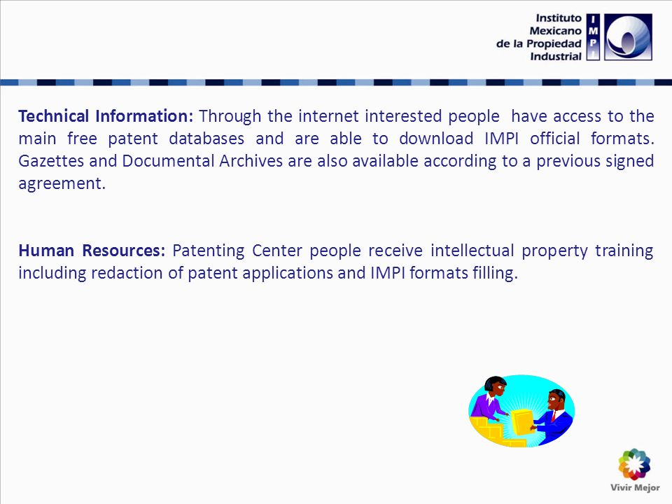 Technical Information: Through the internet interested people have access to the main free patent databases and are able to download IMPI official formats.