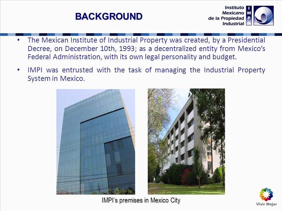 BACKGROUND The Mexican Institute of Industrial Property was created, by a Presidential Decree, on December 10th, 1993; as a decentralized entity from Mexicos Federal Administration, with its own legal personality and budget.