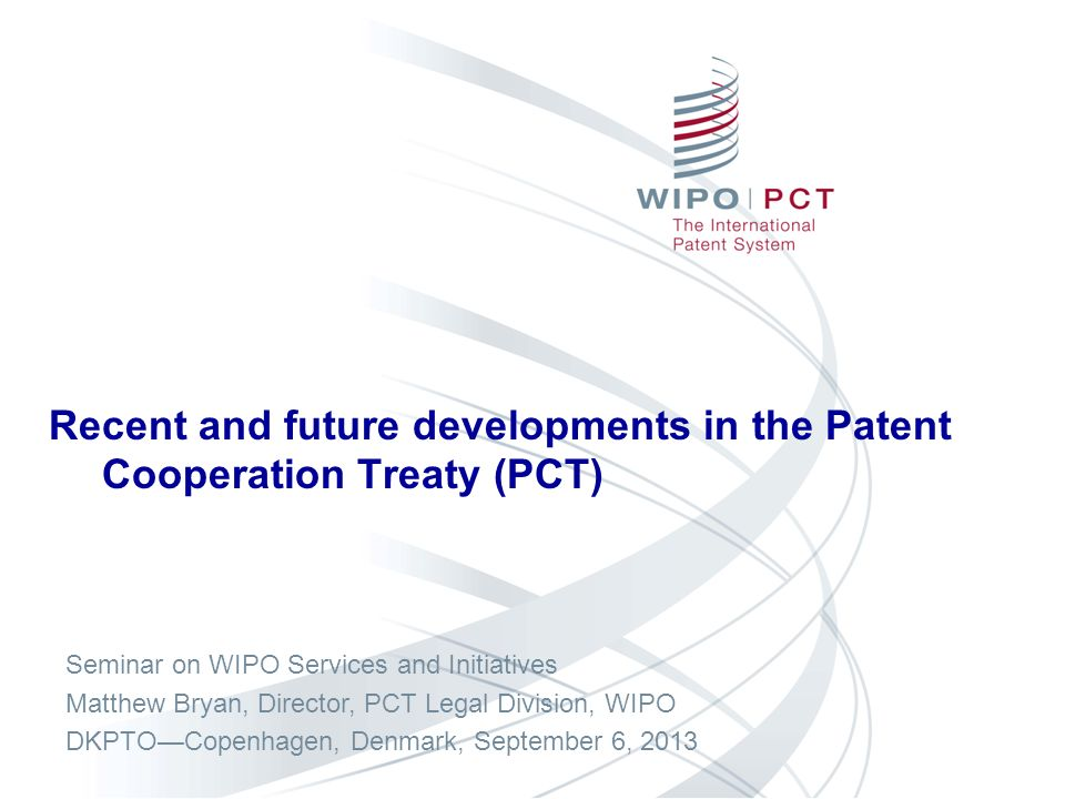 Recent and future developments in the Patent Cooperation Treaty (PCT) Seminar on WIPO Services and Initiatives Matthew Bryan, Director, PCT Legal Divi