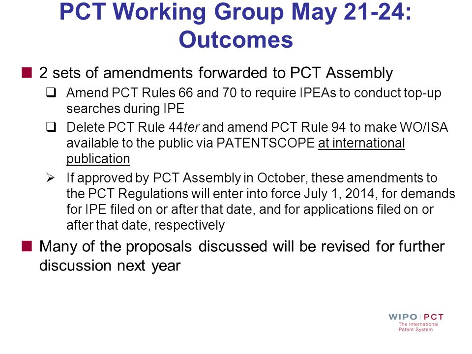 PCT Working Group May 21-24: Outcomes 2 sets of amendments forwarded to PCT Assembly Amend PCT Rules 66 and 70 to require IPEAs to conduct top-up sear