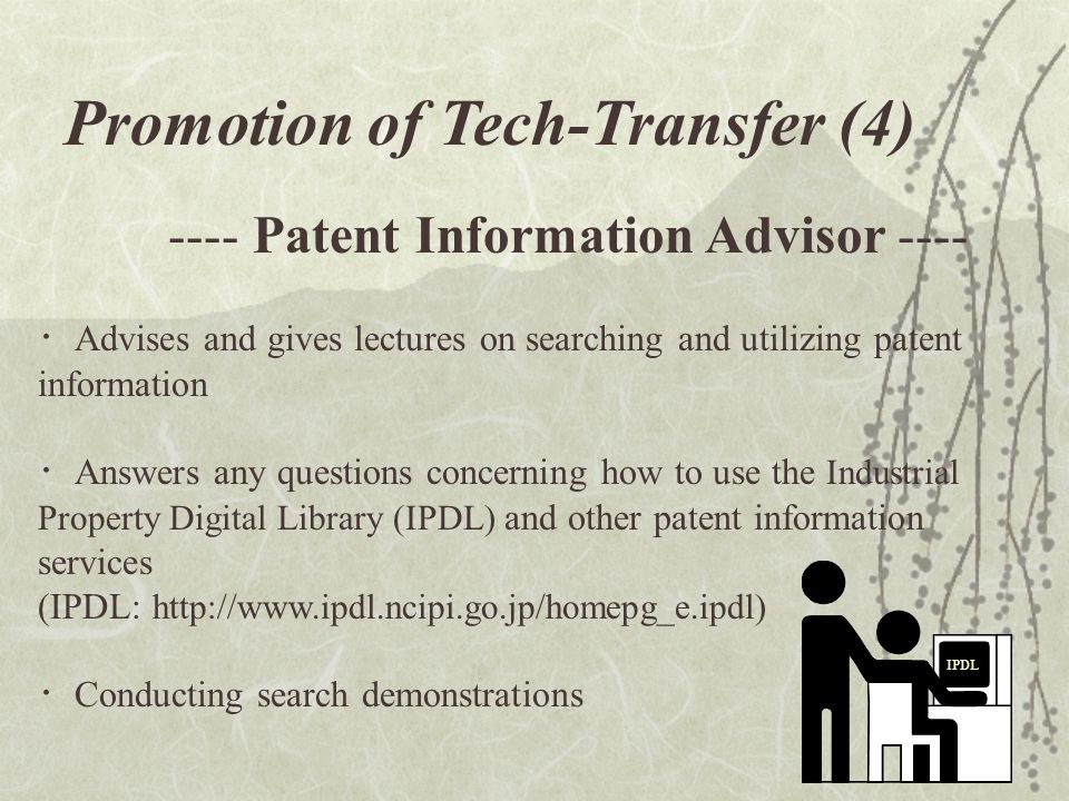 13 Promotion of Tech-Transfer (4) ---- Patent Information Advisor ---- Advises and gives lectures on searching and utilizing patent information Answers any questions concerning how to use the Industrial Property Digital Library (IPDL) and other patent information services (IPDL: http://www.ipdl.ncipi.go.jp/homepg_e.ipdl) Conducting search demonstrations IPDL