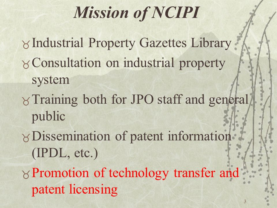 3 Mission of NCIPI _ Industrial Property Gazettes Library _ Consultation on industrial property system _ Training both for JPO staff and general public _ Dissemination of patent information (IPDL, etc.) _ Promotion of technology transfer and patent licensing