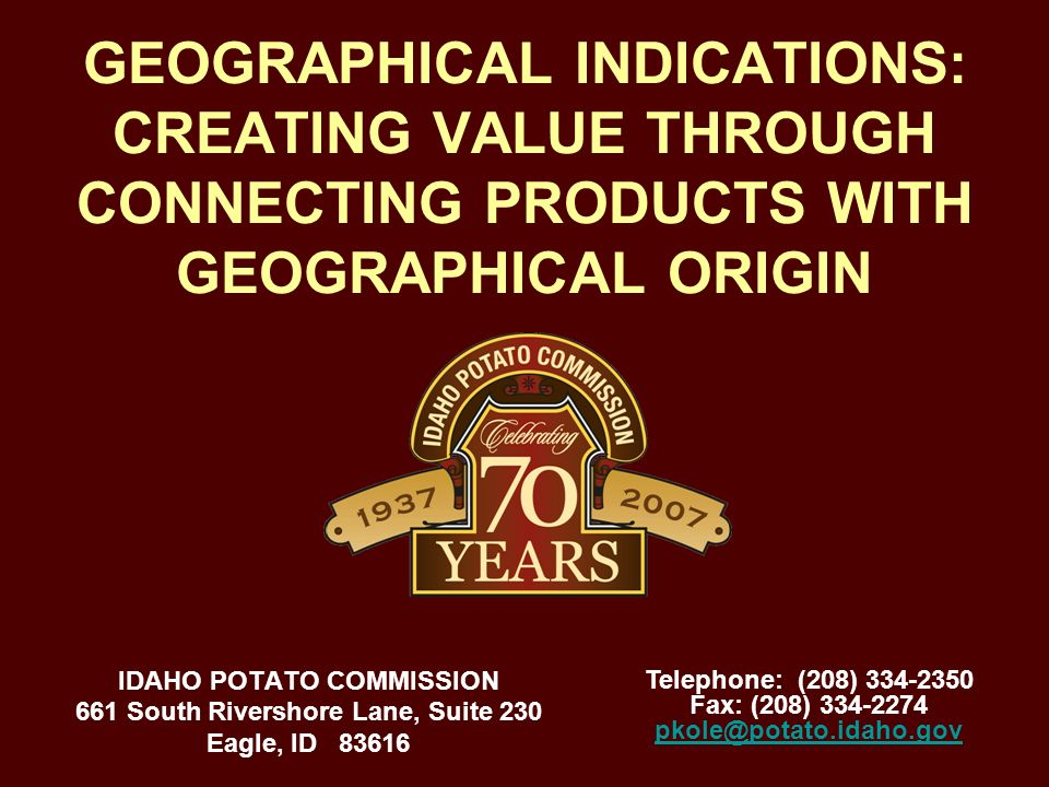 GEOGRAPHICAL INDICATIONS: CREATING VALUE THROUGH CONNECTING PRODUCTS WITH GEOGRAPHICAL ORIGIN IDAHO POTATO COMMISSION 661 South Rivershore Lane, Suite 230 Eagle, ID 83616 Telephone: (208) 334-2350 Fax: (208) 334-2274 pkole@potato.idaho.gov