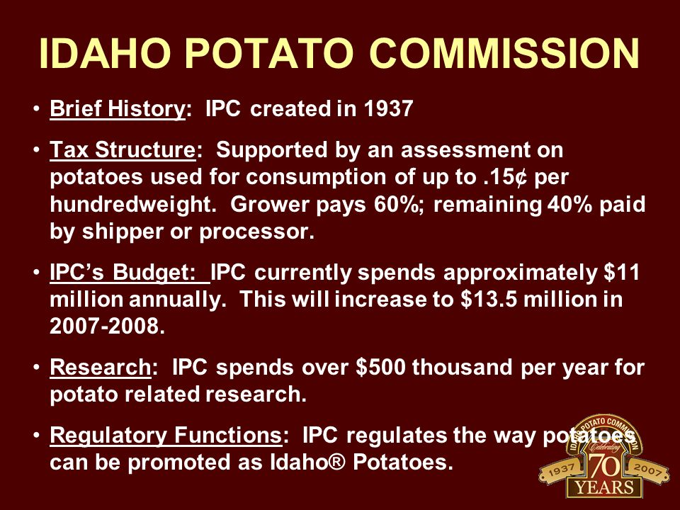 IDAHO POTATO COMMISSION Brief History: IPC created in 1937 Tax Structure: Supported by an assessment on potatoes used for consumption of up to.15¢ per