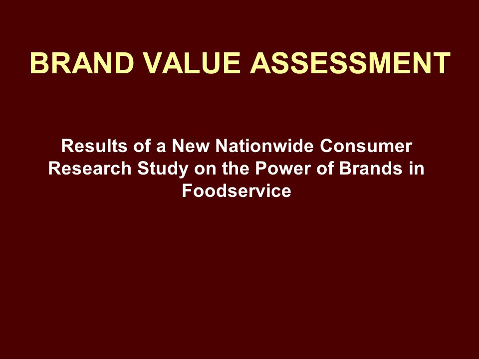 BRAND VALUE ASSESSMENT Results of a New Nationwide Consumer Research Study on the Power of Brands in Foodservice