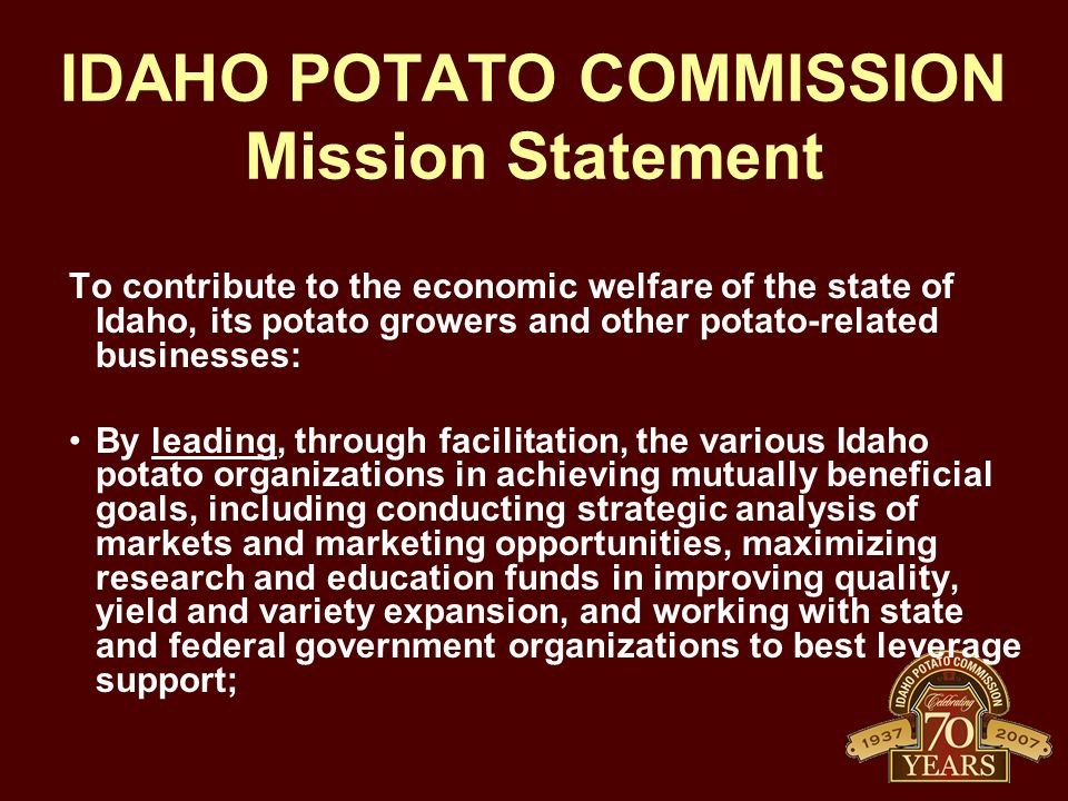 IDAHO POTATO COMMISSION Mission Statement To contribute to the economic welfare of the state of Idaho, its potato growers and other potato-related businesses: By leading, through facilitation, the various Idaho potato organizations in achieving mutually beneficial goals, including conducting strategic analysis of markets and marketing opportunities, maximizing research and education funds in improving quality, yield and variety expansion, and working with state and federal government organizations to best leverage support;