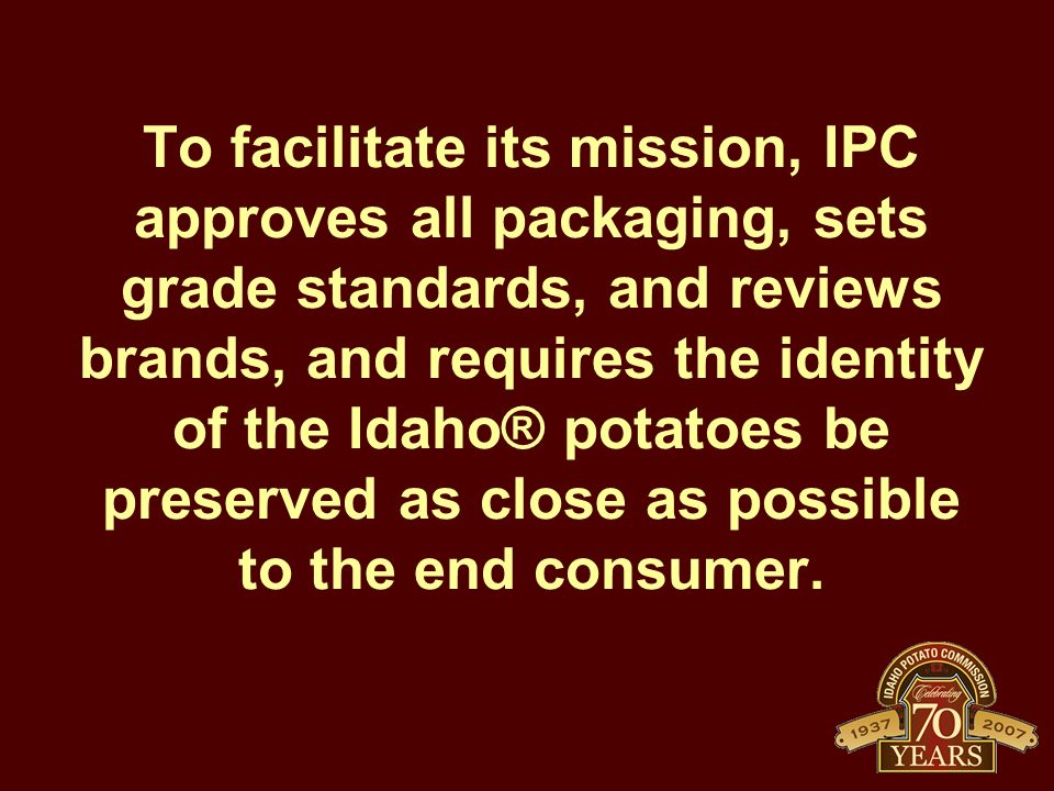 To facilitate its mission, IPC approves all packaging, sets grade standards, and reviews brands, and requires the identity of the Idaho® potatoes be preserved as close as possible to the end consumer.