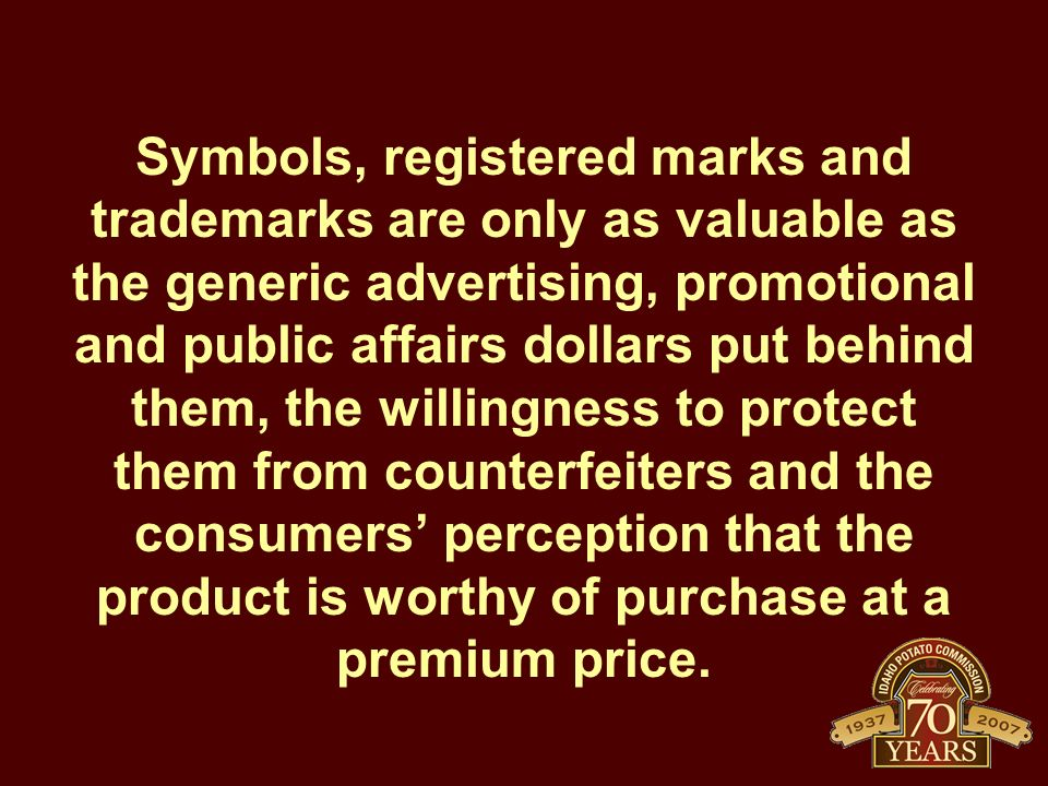Symbols, registered marks and trademarks are only as valuable as the generic advertising, promotional and public affairs dollars put behind them, the