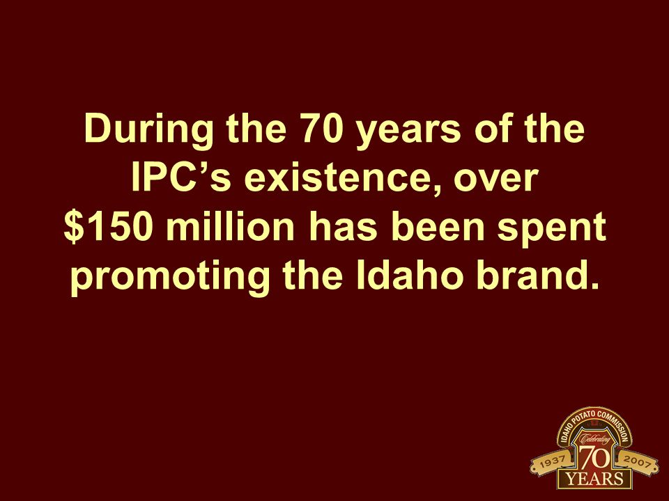 During the 70 years of the IPCs existence, over $150 million has been spent promoting the Idaho brand.