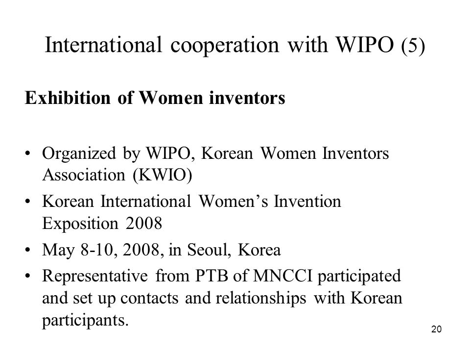 20 International cooperation with WIPO (5) Exhibition of Women inventors Organized by WIPO, Korean Women Inventors Association (KWIO) Korean International Womens Invention Exposition 2008 May 8-10, 2008, in Seoul, Korea Representative from PTB of MNCCI participated and set up contacts and relationships with Korean participants.