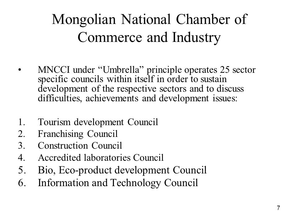 7 Mongolian National Chamber of Commerce and Industry MNCCI under Umbrella principle operates 25 sector specific councils within itself in order to sustain development of the respective sectors and to discuss difficulties, achievements and development issues: 1.Tourism development Council 2.Franchising Council 3.Construction Council 4.Accredited laboratories Council 5.Bio, Eco-product development Council 6.Information and Technology Council