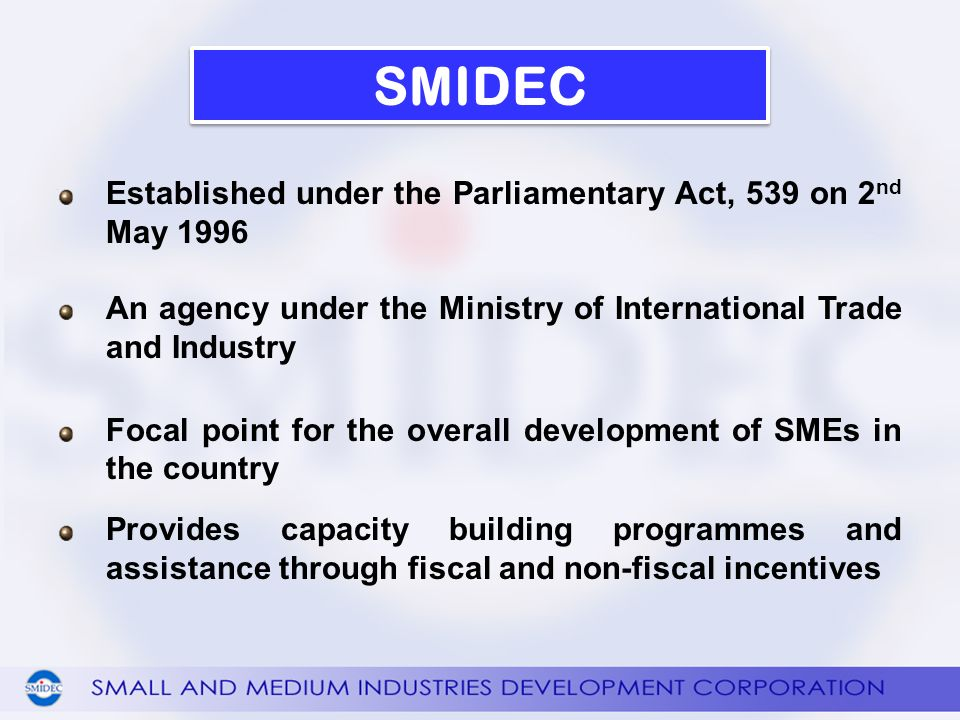 Established under the Parliamentary Act, 539 on 2 nd May 1996 An agency under the Ministry of International Trade and Industry Focal point for the overall development of SMEs in the country Provides capacity building programmes and assistance through fiscal and non-fiscal incentives SMIDEC