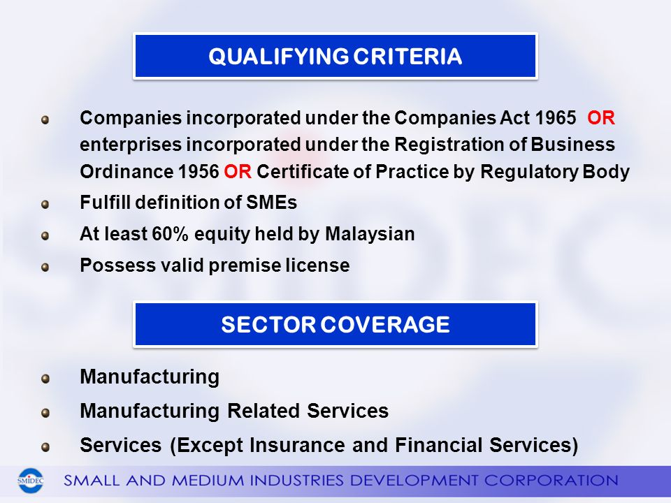 Manufacturing Manufacturing Related Services Services (Except Insurance and Financial Services) QUALIFYING CRITERIA SECTOR COVERAGE Companies incorporated under the Companies Act 1965 OR enterprises incorporated under the Registration of Business Ordinance 1956 OR Certificate of Practice by Regulatory Body Fulfill definition of SMEs At least 60% equity held by Malaysian Possess valid premise license