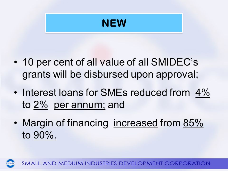 10 per cent of all value of all SMIDECs grants will be disbursed upon approval; Interest loans for SMEs reduced from 4% to 2% per annum; and Margin of financing increased from 85% to 90%.