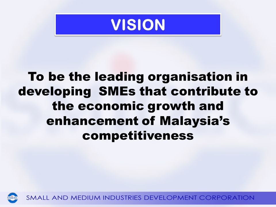 To be the leading organisation in developing SMEs that contribute to the economic growth and enhancement of Malaysias competitiveness VISION