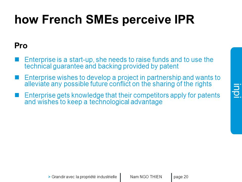 inpi Nam NGO THIEN > Grandir avec la propriété industrielle page 20 how French SMEs perceive IPR Pro Enterprise is a start-up, she needs to raise funds and to use the technical guarantee and backing provided by patent Enterprise wishes to develop a project in partnership and wants to alleviate any possible future conflict on the sharing of the rights Enterprise gets knowledge that their competitors apply for patents and wishes to keep a technological advantage
