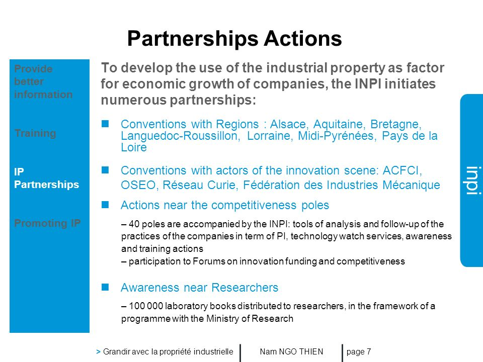 inpi Nam NGO THIEN > Grandir avec la propriété industrielle page 7 Partnerships Actions To develop the use of the industrial property as factor for economic growth of companies, the INPI initiates numerous partnerships: Conventions with Regions : Alsace, Aquitaine, Bretagne, Languedoc-Roussillon, Lorraine, Midi-Pyrénées, Pays de la Loire Conventions with actors of the innovation scene: ACFCI, OSEO, Réseau Curie, Fédération des Industries Mécanique Actions near the competitiveness poles – 40 poles are accompanied by the INPI: tools of analysis and follow-up of the practices of the companies in term of PI, technology watch services, awareness and training actions – participation to Forums on innovation funding and competitiveness Awareness near Researchers – 100 000 laboratory books distributed to researchers, in the framework of a programme with the Ministry of Research Provide better information Training IP Partnerships Promoting IP