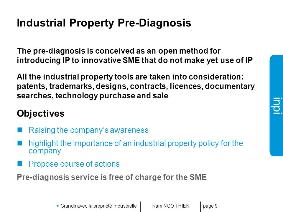 inpi Nam NGO THIEN > Grandir avec la propriété industrielle page 9 Industrial Property Pre-Diagnosis The pre-diagnosis is conceived as an open method for introducing IP to innovative SME that do not make yet use of IP All the industrial property tools are taken into consideration: patents, trademarks, designs, contracts, licences, documentary searches, technology purchase and sale Objectives Raising the companys awareness highlight the importance of an industrial property policy for the company Propose course of actions Pre-diagnosis service is free of charge for the SME