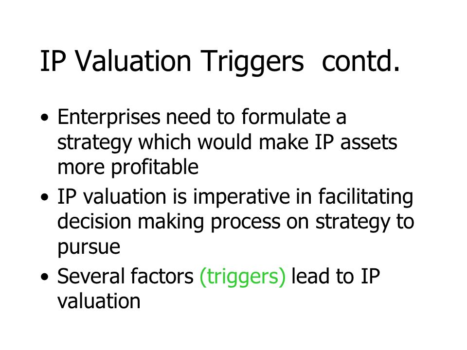 IP Valuation Triggers contd. Enterprises need to formulate a strategy which would make IP assets more profitable IP valuation is imperative in facilit