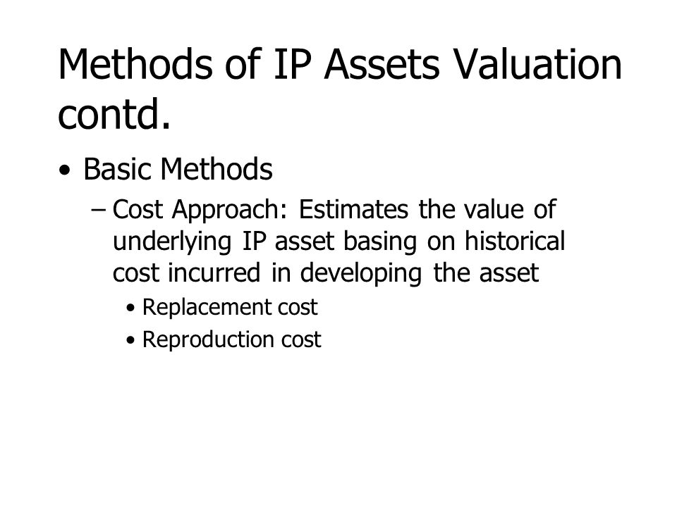 Methods of IP Assets Valuation contd. Basic Methods –Cost Approach: Estimates the value of underlying IP asset basing on historical cost incurred in d