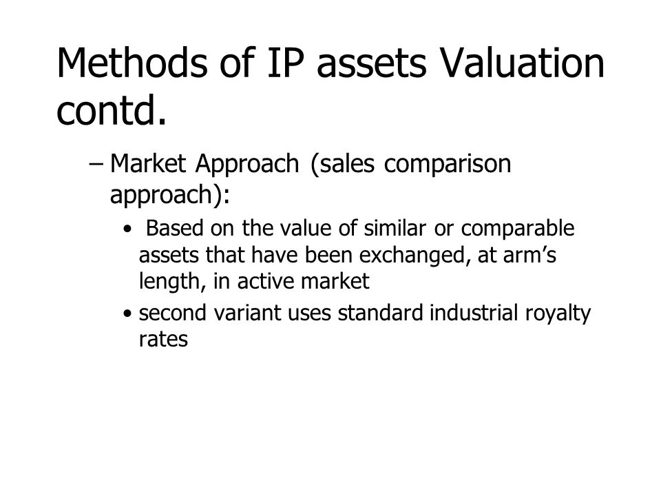 Methods of IP assets Valuation contd. –Market Approach (sales comparison approach): Based on the value of similar or comparable assets that have been