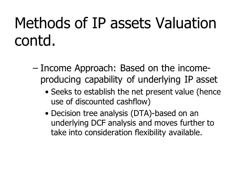 Methods of IP assets Valuation contd. –Income Approach: Based on the income- producing capability of underlying IP asset Seeks to establish the net pr