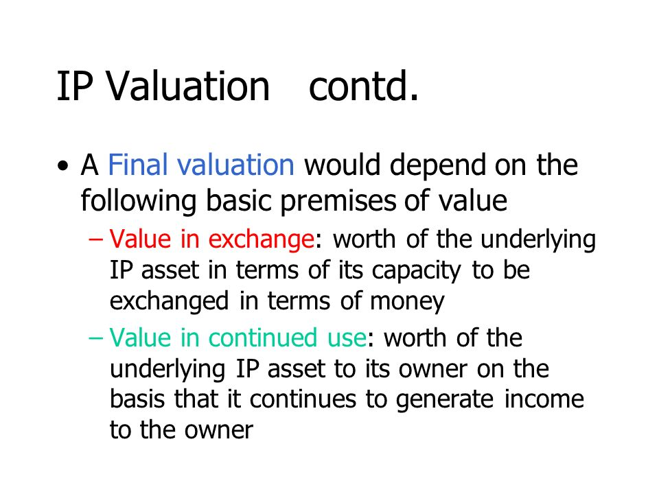 IP Valuation contd. A Final valuation would depend on the following basic premises of value –Value in exchange: worth of the underlying IP asset in te