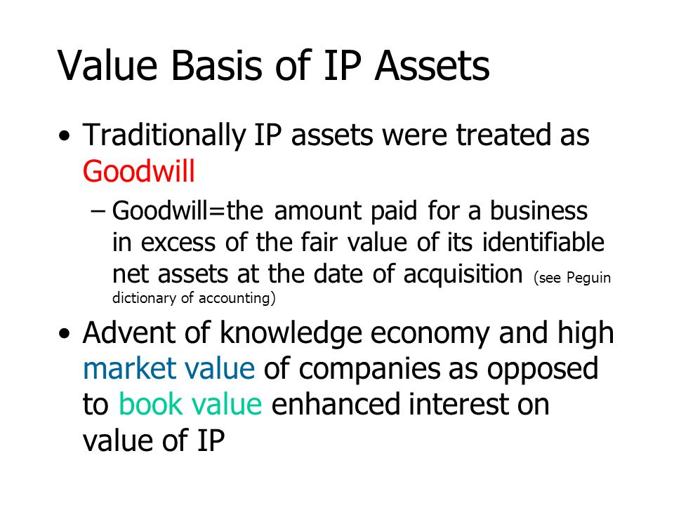 Value Basis of IP Assets Traditionally IP assets were treated as Goodwill –Goodwill=the amount paid for a business in excess of the fair value of its